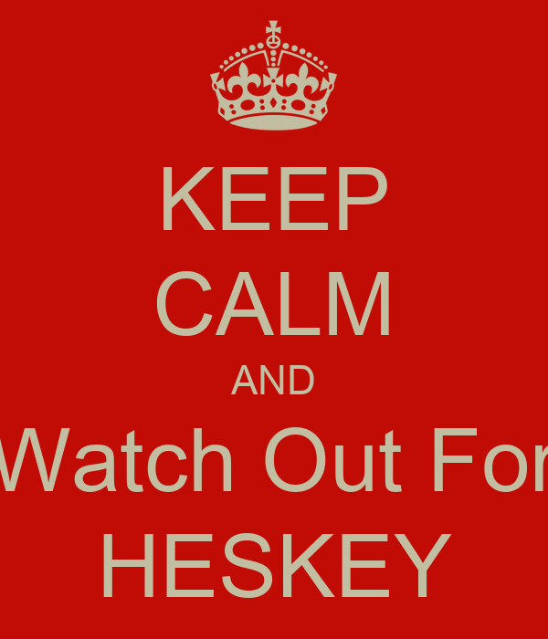 KEEP CALM AND Watch Out For HESKEY