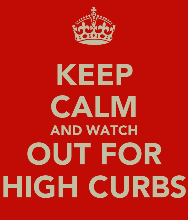 KEEP CALM AND WATCH OUT FOR HIGH CURBS