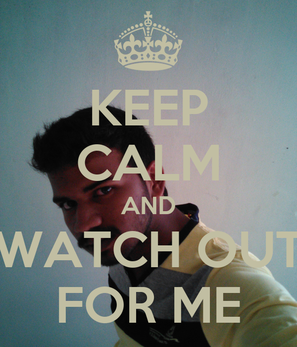 KEEP CALM AND WATCH OUT FOR ME