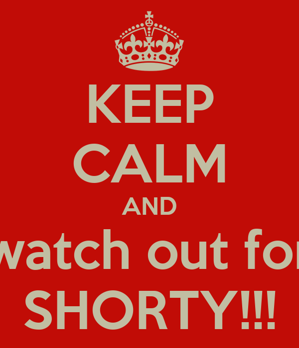 KEEP CALM AND watch out for SHORTY!!!
