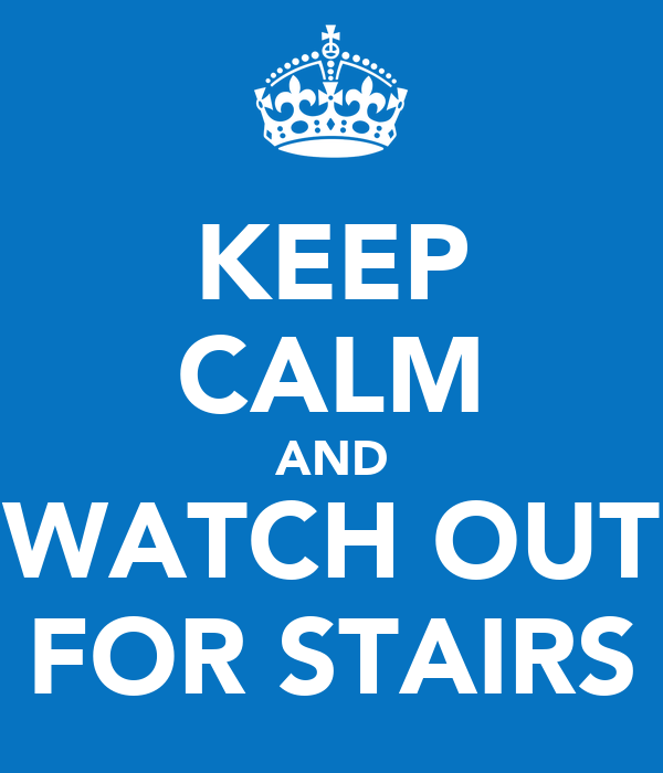 KEEP CALM AND WATCH OUT FOR STAIRS