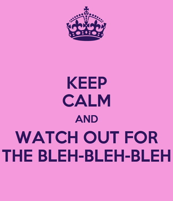 KEEP CALM AND WATCH OUT FOR THE BLEH-BLEH-BLEH