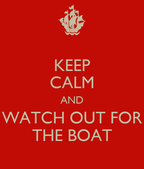 KEEP CALM AND WATCH OUT FOR THE BOAT