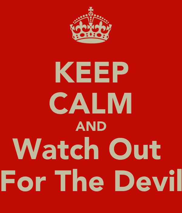 KEEP CALM AND Watch Out  For The Devil