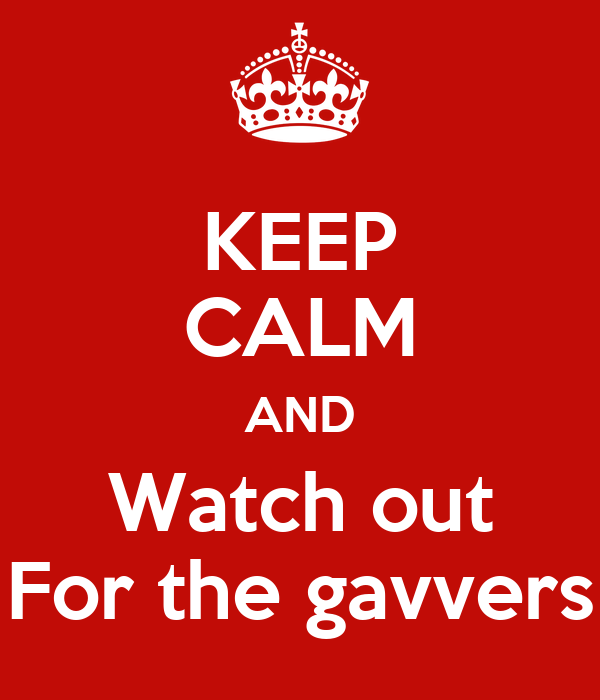 KEEP CALM AND Watch out For the gavvers