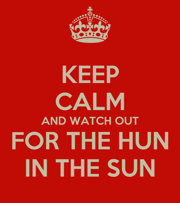KEEP CALM AND WATCH OUT FOR THE HUN IN THE SUN