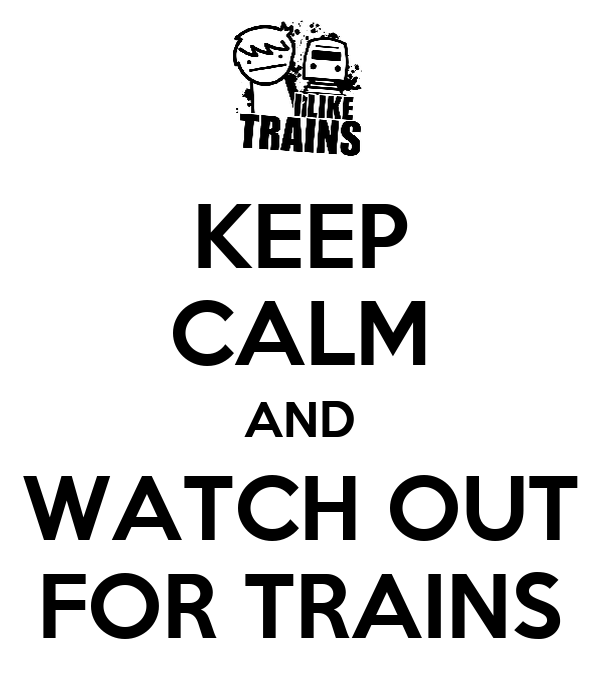 KEEP CALM AND WATCH OUT FOR TRAINS