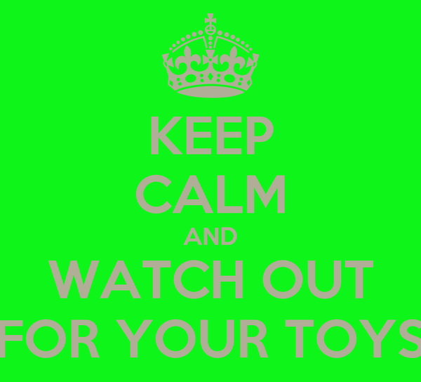 KEEP CALM AND WATCH OUT FOR YOUR TOYS