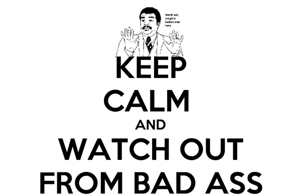 KEEP CALM  AND WATCH OUT FROM BAD ASS