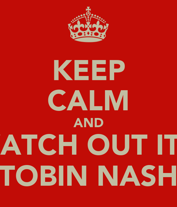 KEEP CALM AND WATCH OUT ITS  TOBIN NASH