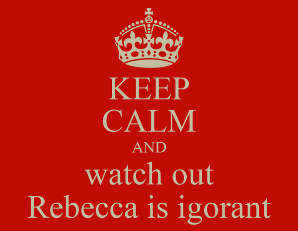 KEEP CALM AND watch out Rebecca is igorant