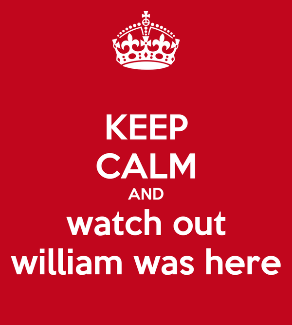 KEEP CALM AND watch out william was here