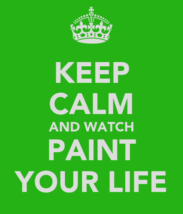 KEEP CALM AND WATCH PAINT YOUR LIFE
