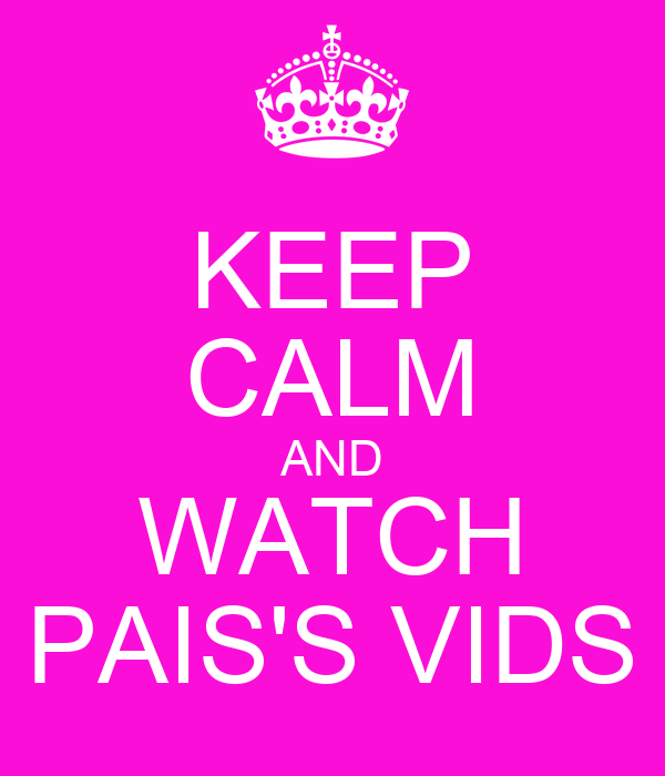 KEEP CALM AND WATCH PAIS'S VIDS