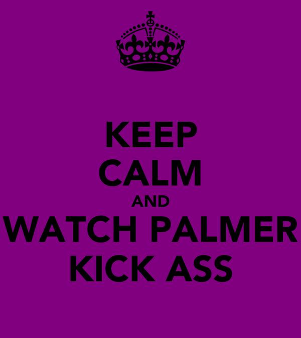 KEEP CALM AND WATCH PALMER KICK ASS
