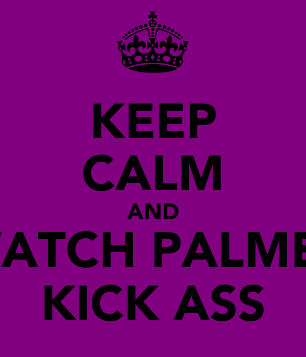 KEEP CALM AND WATCH PALMER KICK ASS