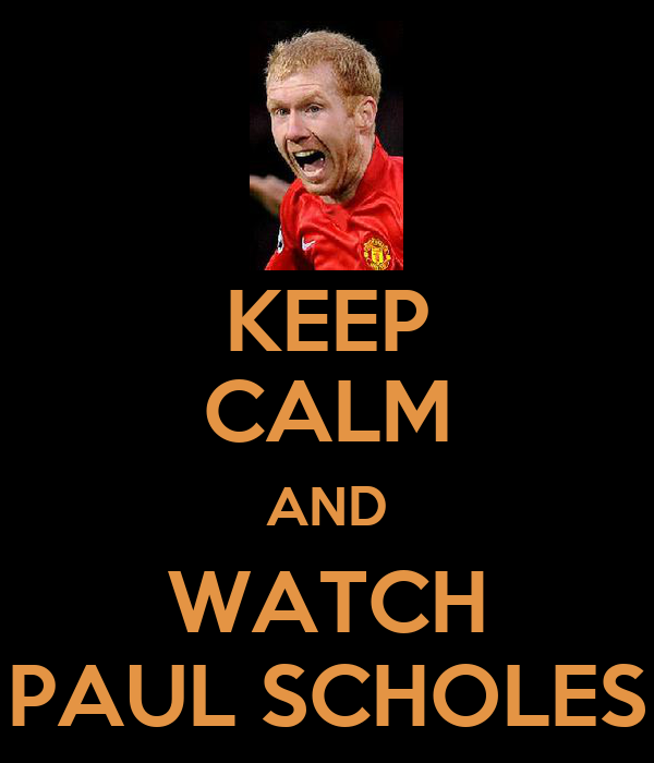 KEEP CALM AND WATCH PAUL SCHOLES