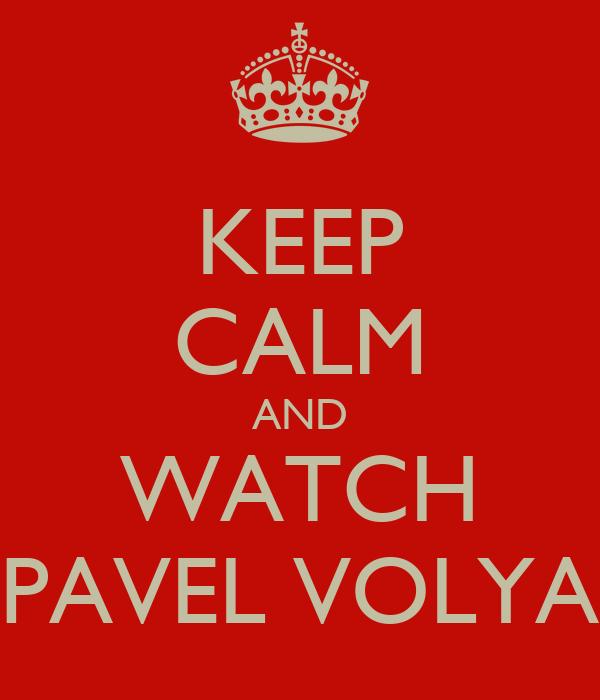 KEEP CALM AND WATCH PAVEL VOLYA