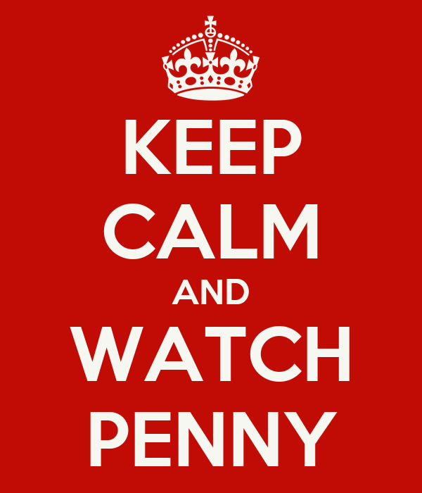 KEEP CALM AND WATCH PENNY