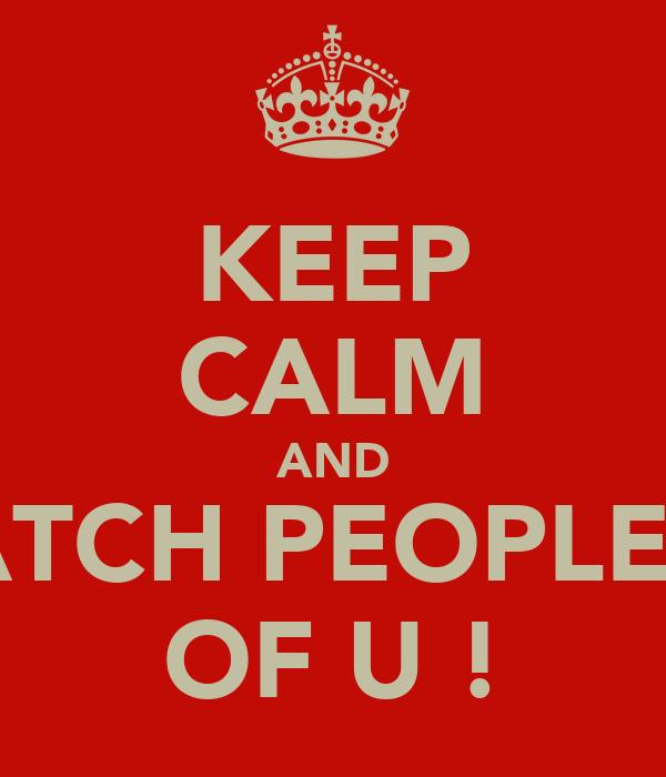KEEP CALM AND WATCH PEOPLE BE OF U !