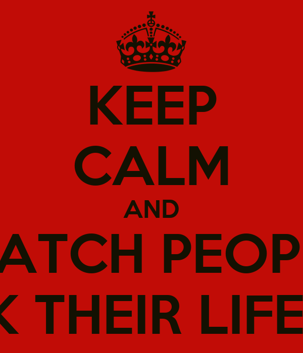 KEEP CALM AND WATCH PEOPLE FUCK THEIR LIFE UP!!!
