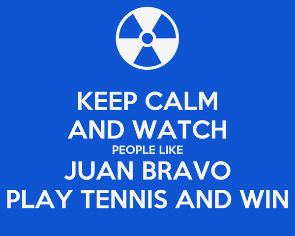 KEEP CALM AND WATCH PEOPLE LIKE JUAN BRAVO PLAY TENNIS AND WIN