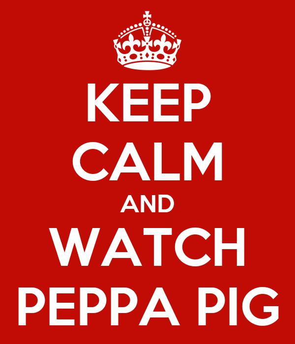 KEEP CALM AND WATCH PEPPA PIG