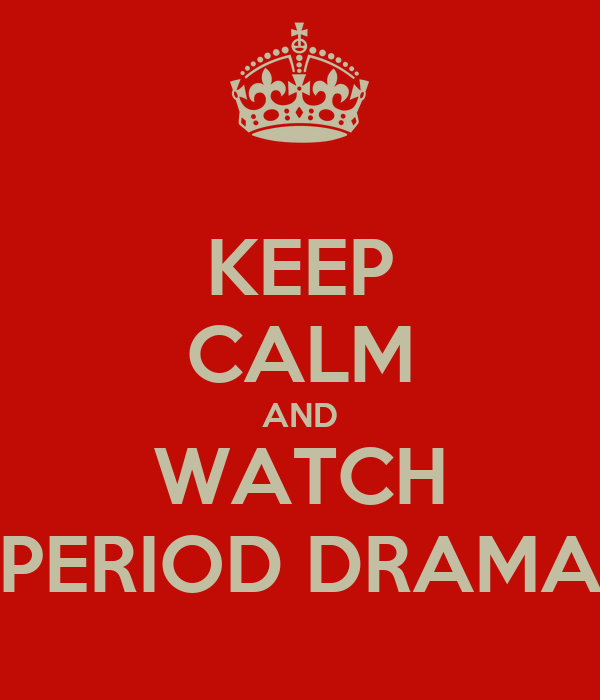 KEEP CALM AND WATCH PERIOD DRAMA