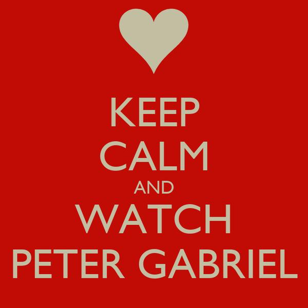 KEEP CALM AND WATCH PETER GABRIEL