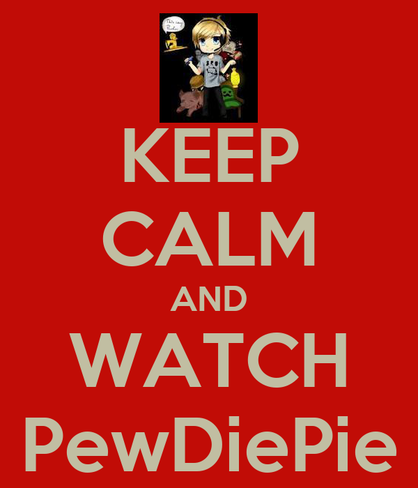 KEEP CALM AND WATCH PewDiePie