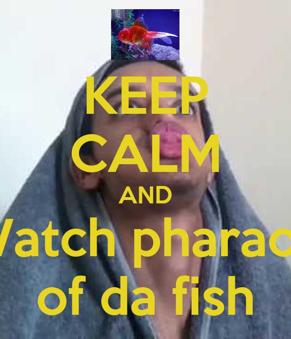 KEEP CALM AND Watch pharaoh of da fish