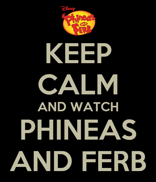 KEEP CALM AND WATCH PHINEAS AND FERB