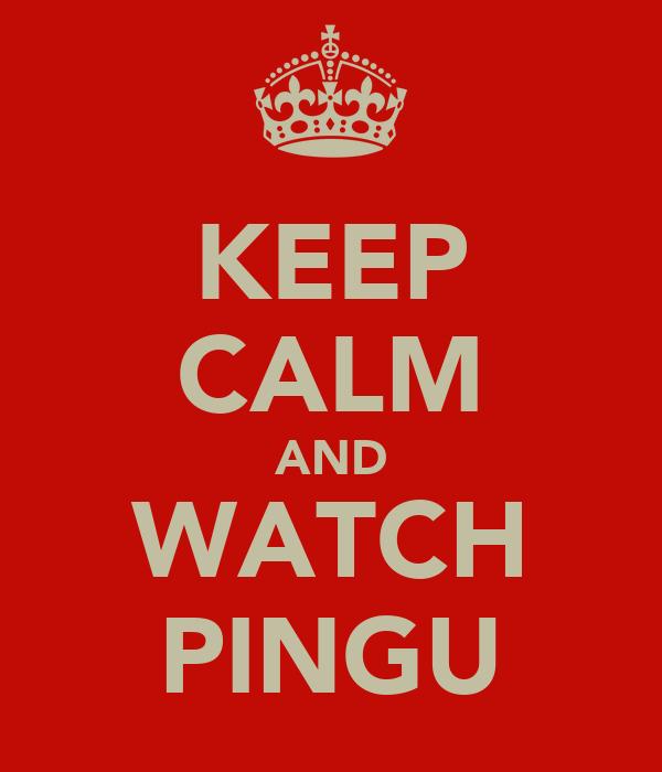 KEEP CALM AND WATCH PINGU