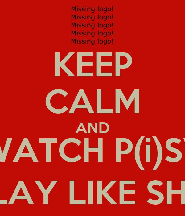 KEEP CALM AND WATCH P(i)SV PLAY LIKE SHIT