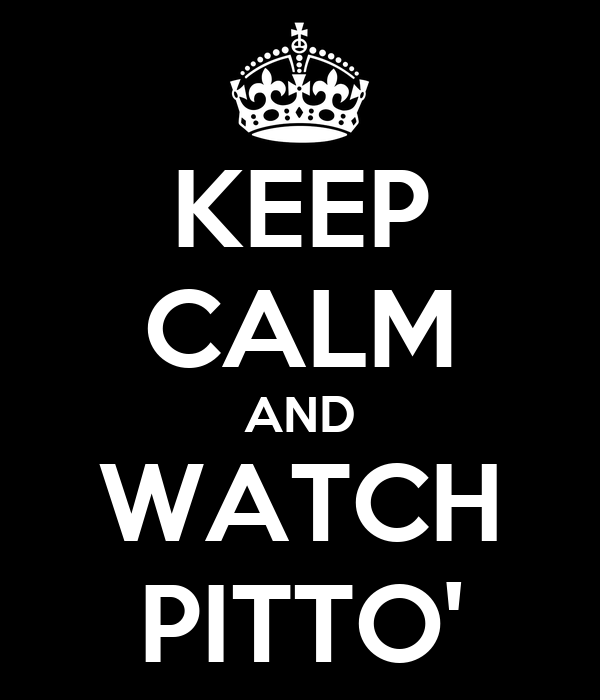 KEEP CALM AND WATCH PITTO'