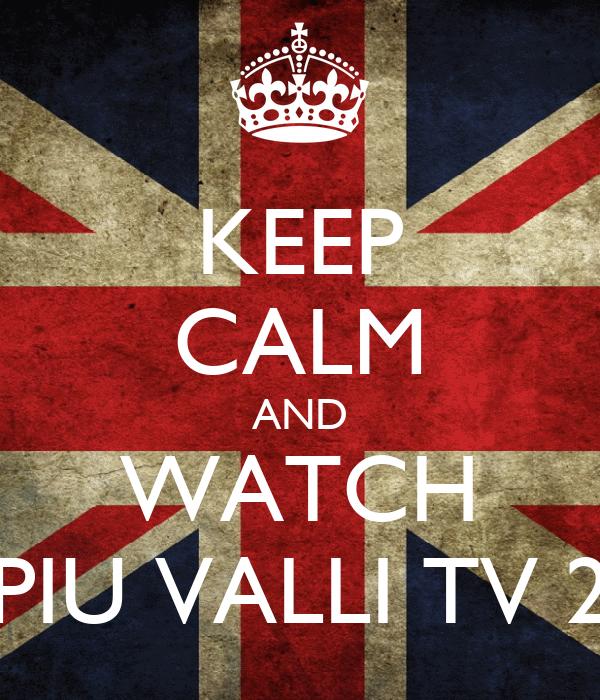 KEEP CALM AND WATCH PIU VALLI TV 2