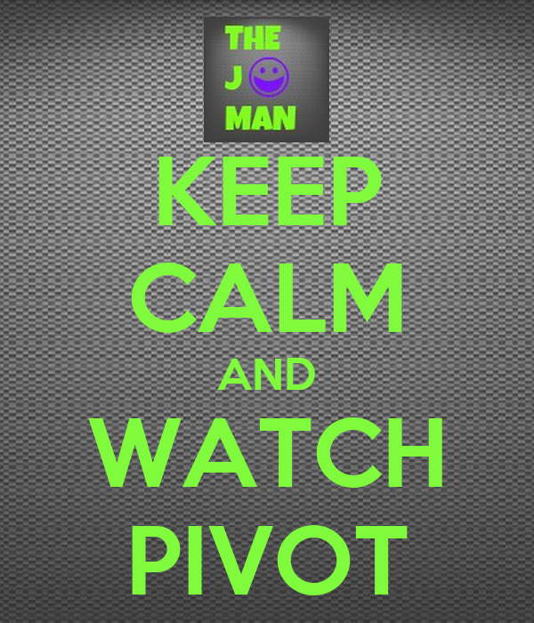 KEEP CALM AND WATCH PIVOT