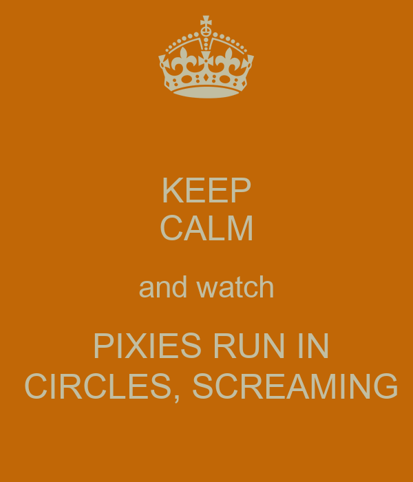 KEEP CALM and watch  PIXIES RUN IN  CIRCLES, SCREAMING
