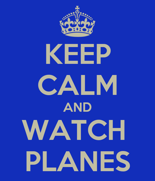 KEEP CALM AND WATCH  PLANES