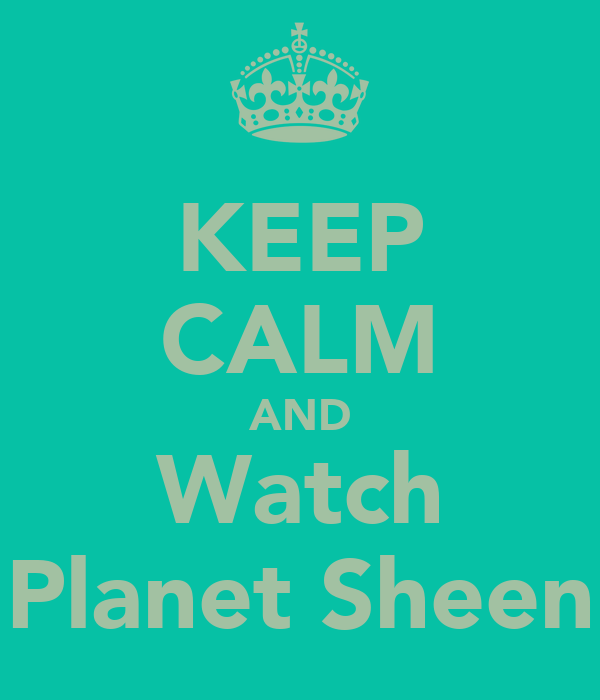 KEEP CALM AND Watch Planet Sheen