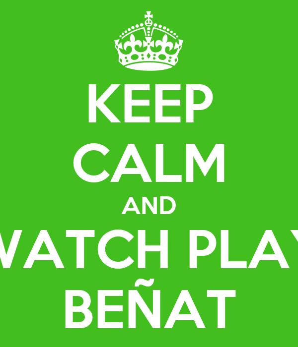 KEEP CALM AND WATCH PLAY BEÑAT