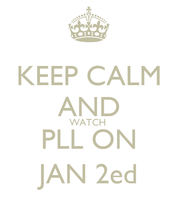 KEEP CALM AND WATCH  PLL ON JAN 2ed
