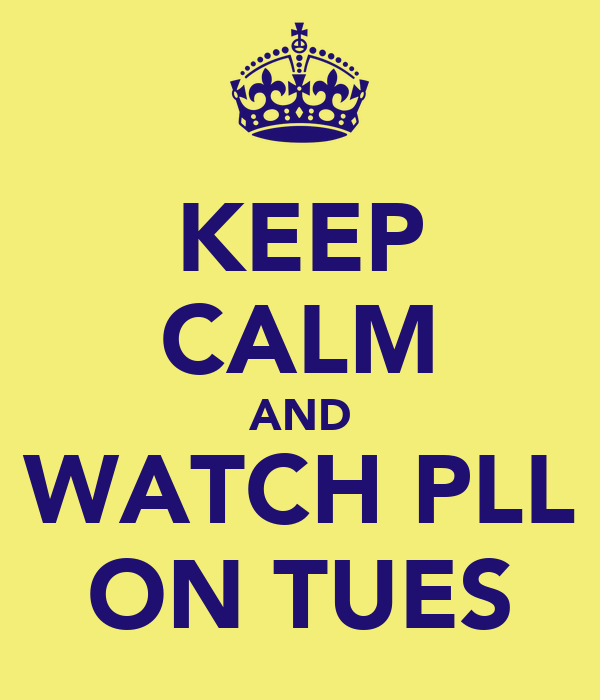KEEP CALM AND WATCH PLL ON TUES