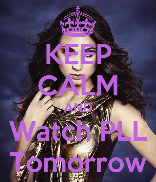 KEEP CALM AND Watch PLL Tomorrow
