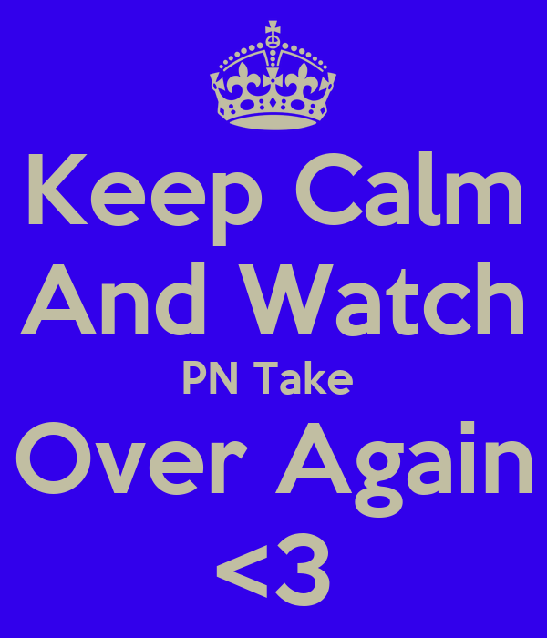 Keep Calm And Watch PN Take  Over Again <3