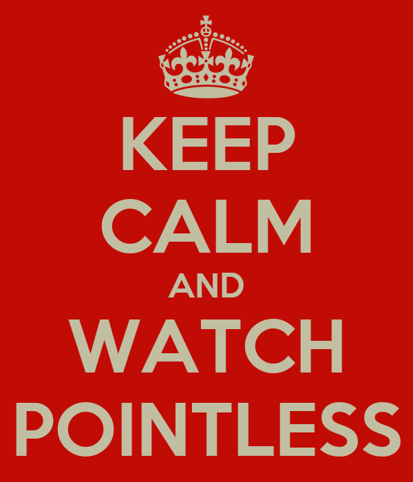 KEEP CALM AND WATCH POINTLESS