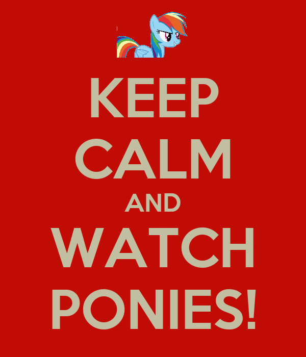 KEEP CALM AND WATCH PONIES!