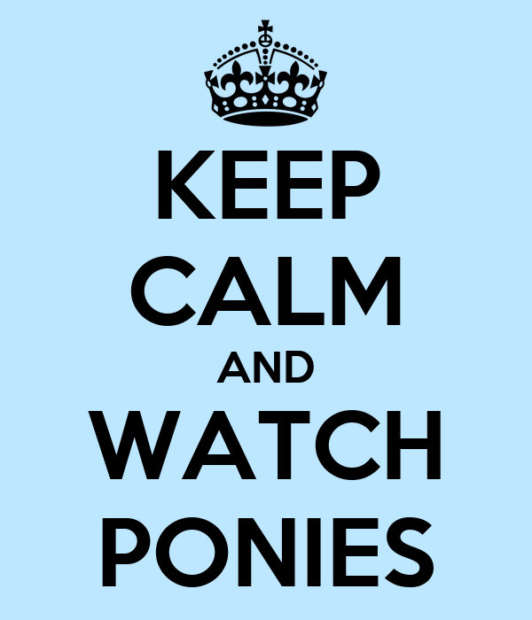 KEEP CALM AND WATCH PONIES