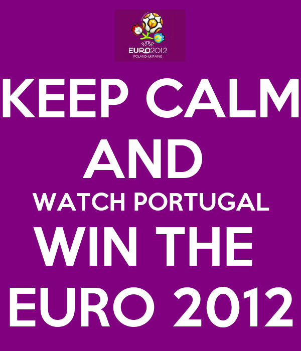 KEEP CALM AND  WATCH PORTUGAL WIN THE  EURO 2012