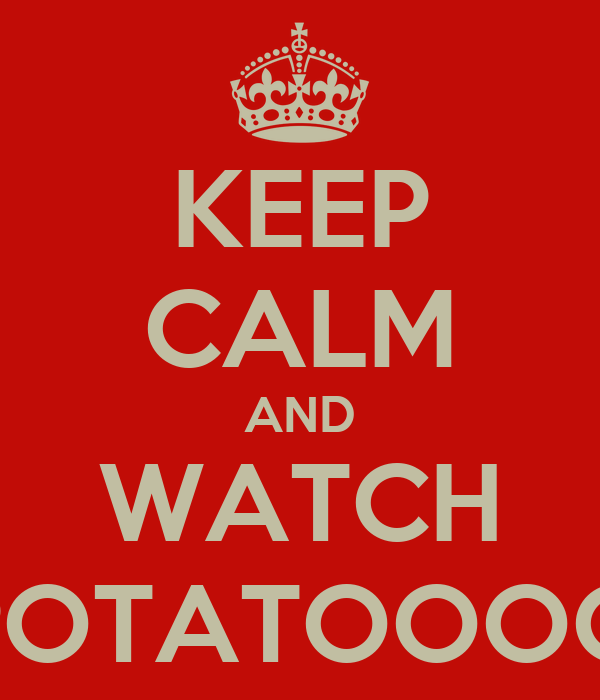 KEEP CALM AND WATCH POTATOOOO